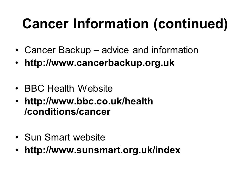 Cancer Information (continued) Cancer Backup – advice and information http://www.cancerbackup.org.uk BBC Health Website http://www.bbc.co.uk/health /conditions/cancer Sun Smart website http://www.sunsmart.org.uk/index