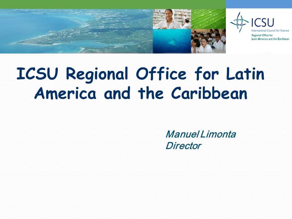 ICSU Regional Office for Latin America and the Caribbean Manuel Limonta Director