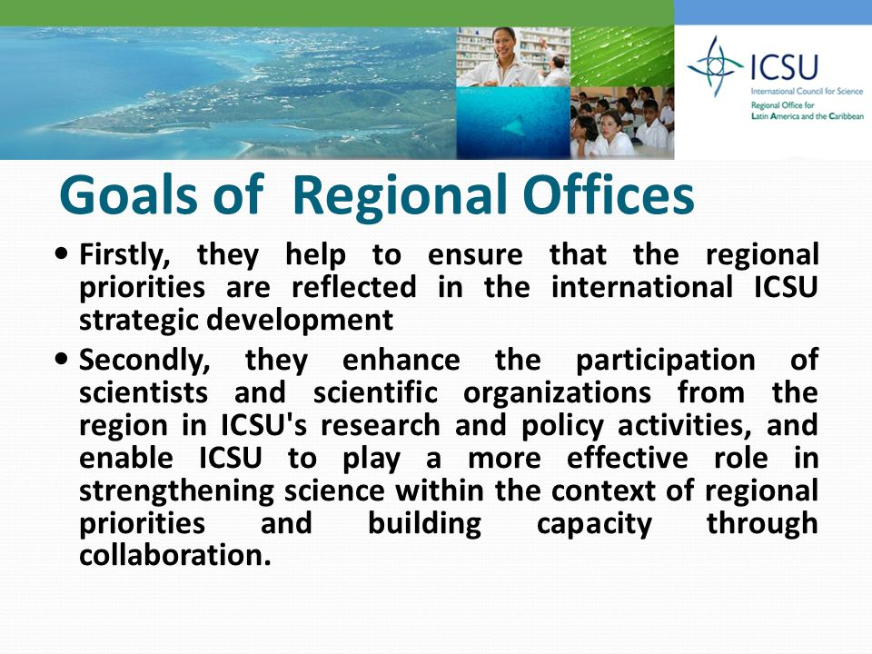 Goals of Regional Offices Firstly, they help to ensure that the regional priorities are reflected in the international ICSU strategic development Secondly, they enhance the participation of scientists and scientific organizations from the region in ICSU s research and policy activities, and enable ICSU to play a more effective role in strengthening science within the context of regional priorities and building capacity through collaboration.