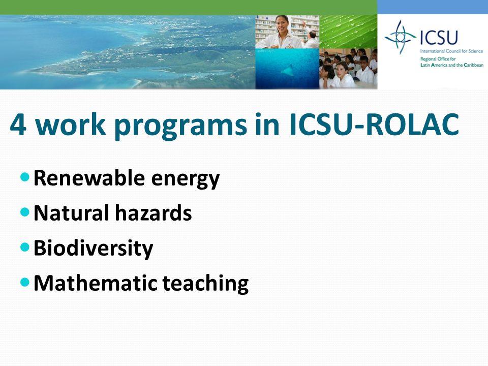 4 work programs in ICSU-ROLAC Renewable energy Natural hazards Biodiversity Mathematic teaching