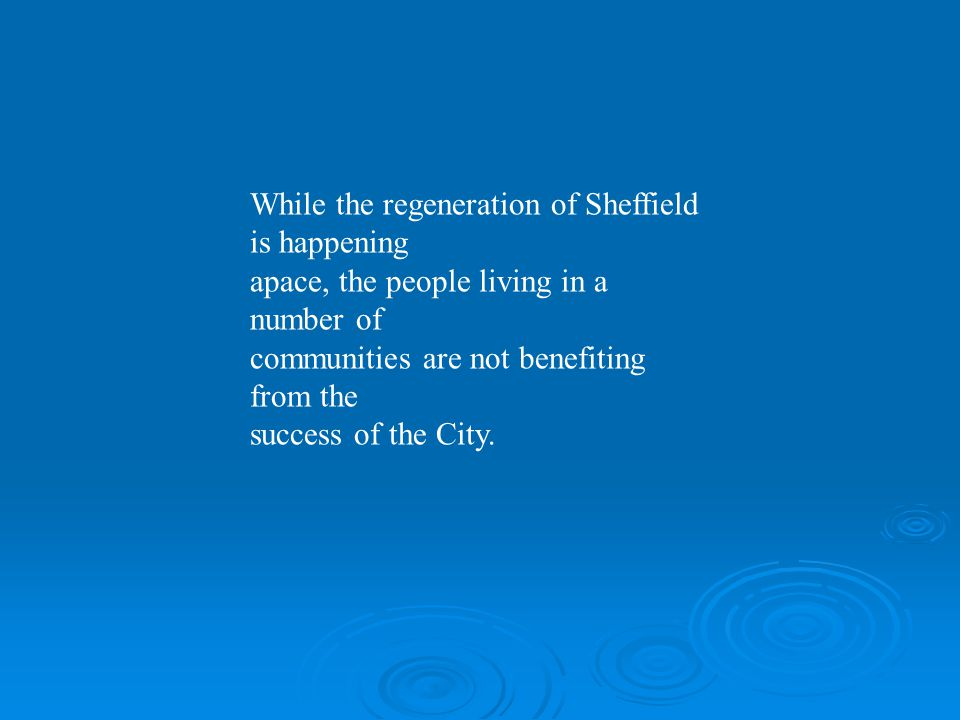 While the regeneration of Sheffield is happening apace, the people living in a number of communities are not benefiting from the success of the City.