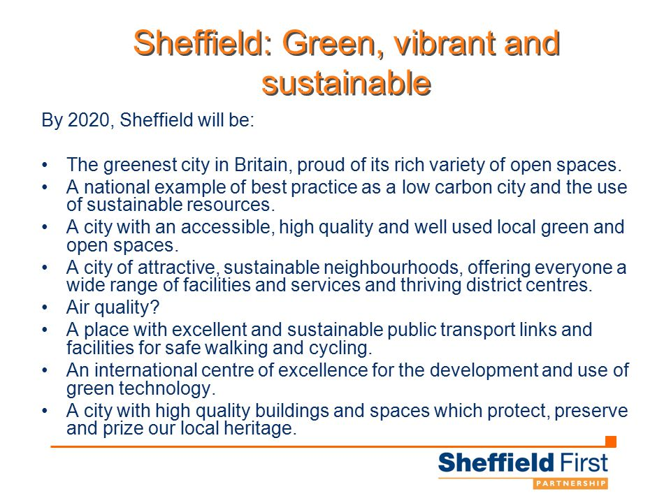 Sheffield: Green, vibrant and sustainable By 2020, Sheffield will be: The greenest city in Britain, proud of its rich variety of open spaces.