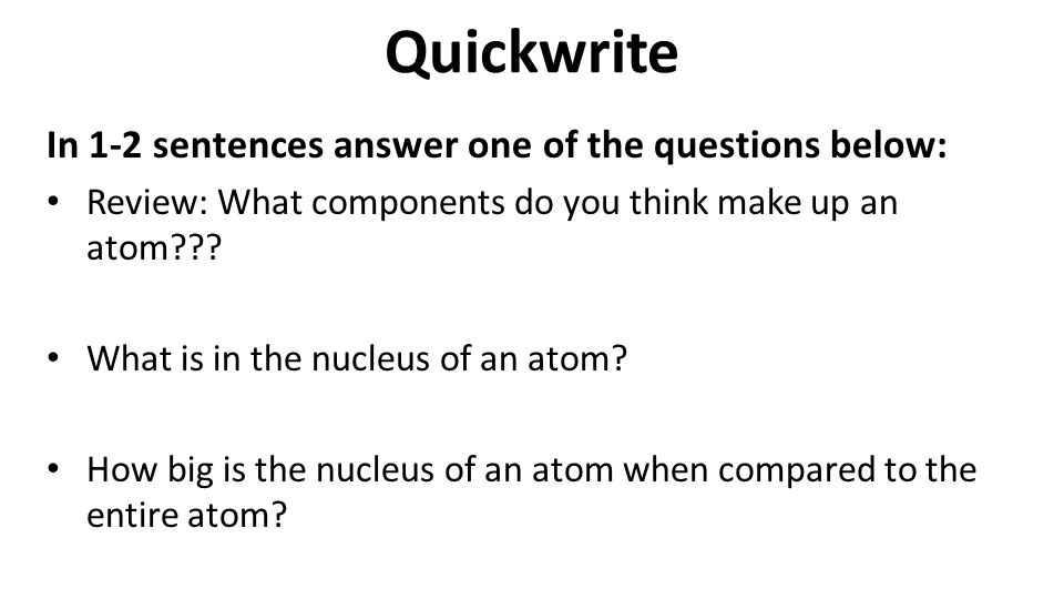 Quickwrite In 1-2 sentences answer one of the questions below: Review: What components do you think make up an atom .
