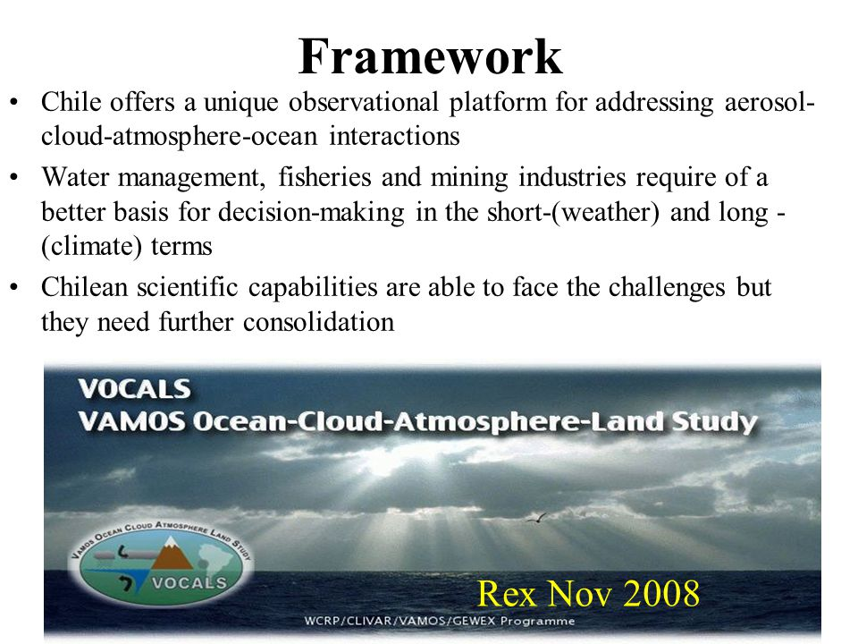 MIDEPLAN Jan 2007 Framework Chile offers a unique observational platform for addressing aerosol- cloud-atmosphere-ocean interactions Water management, fisheries and mining industries require of a better basis for decision-making in the short-(weather) and long - (climate) terms Chilean scientific capabilities are able to face the challenges but they need further consolidation Rex Nov 2008