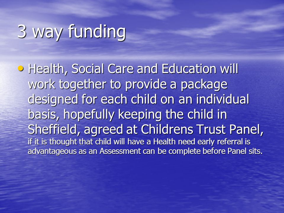 3 way funding Health, Social Care and Education will work together to provide a package designed for each child on an individual basis, hopefully keeping the child in Sheffield, agreed at Childrens Trust Panel, if it is thought that child will have a Health need early referral is advantageous as an Assessment can be complete before Panel sits.