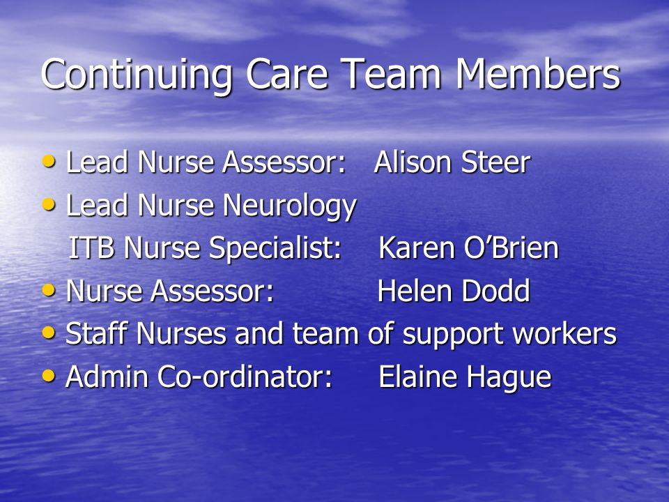 Continuing Care Team Members Lead Nurse Assessor: Alison Steer Lead Nurse Assessor: Alison Steer Lead Nurse Neurology Lead Nurse Neurology ITB Nurse Specialist: Karen O'Brien ITB Nurse Specialist: Karen O'Brien Nurse Assessor: Helen Dodd Nurse Assessor: Helen Dodd Staff Nurses and team of support workers Staff Nurses and team of support workers Admin Co-ordinator: Elaine Hague Admin Co-ordinator: Elaine Hague