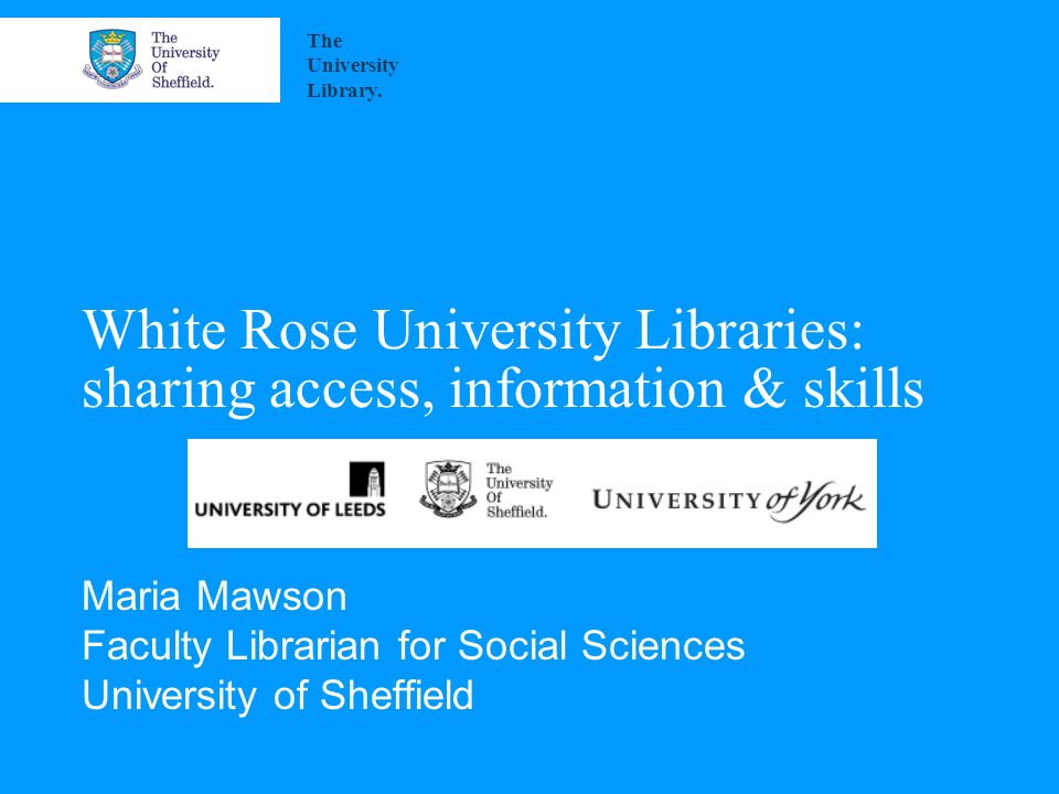 White Rose University Libraries: sharing access, information & skills Maria Mawson Faculty Librarian for Social Sciences University of Sheffield The University Library.