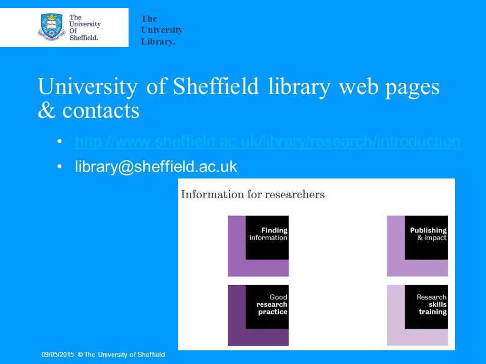 University of Sheffield library web pages & contacts http://www.sheffield.ac.uk/library/research/introduction library@sheffield.ac.uk 09/05/2015© The University of Sheffield The University Library.