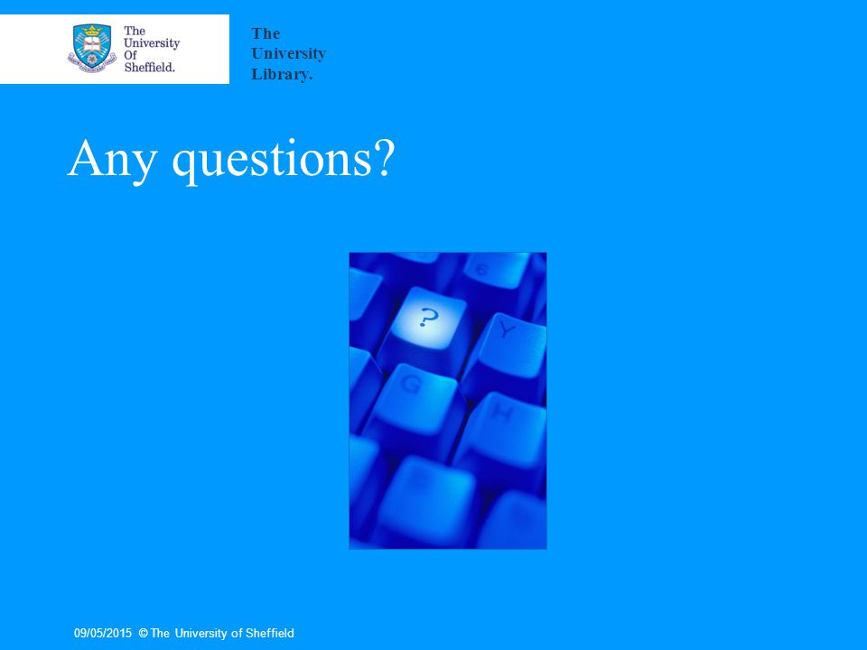Any questions 09/05/2015© The University of Sheffield The University Library.