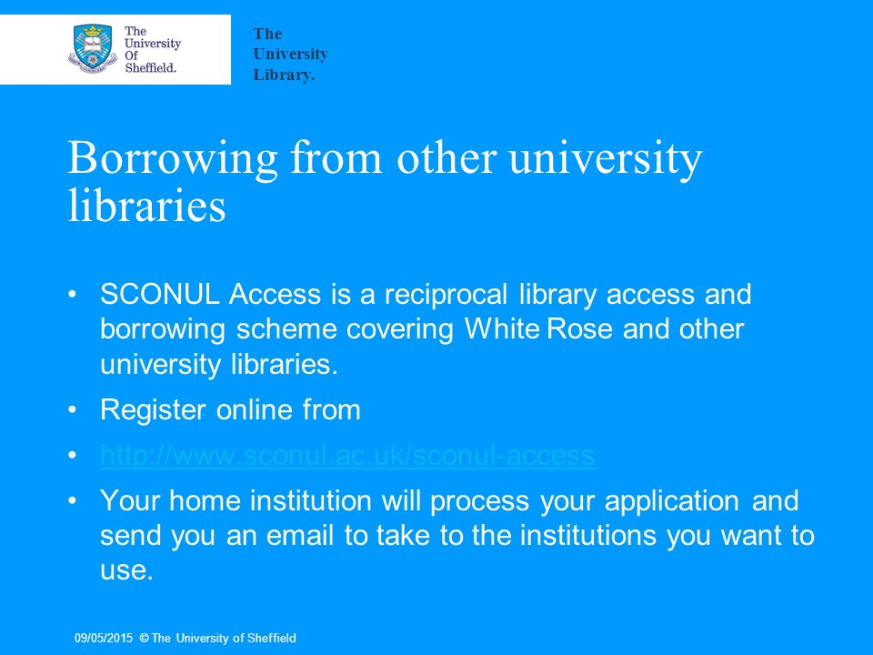 09/05/2015© The University of Sheffield Borrowing from other university libraries SCONUL Access is a reciprocal library access and borrowing scheme covering White Rose and other university libraries.