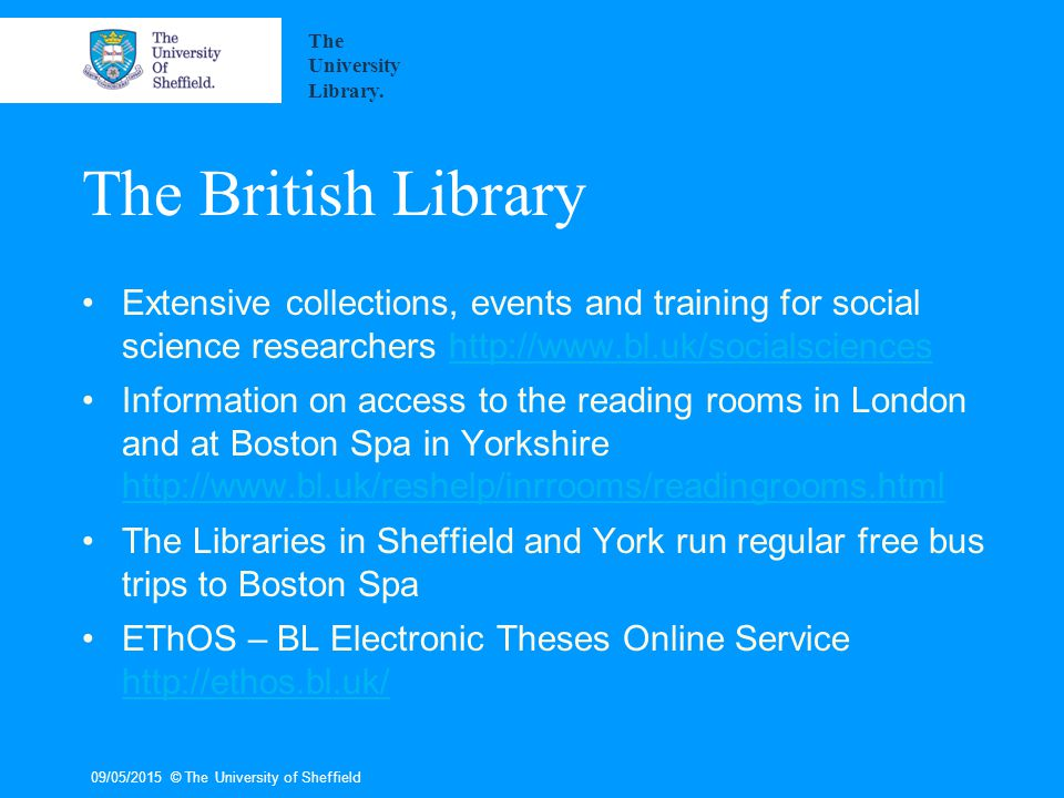 09/05/2015© The University of Sheffield The British Library Extensive collections, events and training for social science researchers http://www.bl.uk/socialscienceshttp://www.bl.uk/socialsciences Information on access to the reading rooms in London and at Boston Spa in Yorkshire http://www.bl.uk/reshelp/inrrooms/readingrooms.html http://www.bl.uk/reshelp/inrrooms/readingrooms.html The Libraries in Sheffield and York run regular free bus trips to Boston Spa EThOS – BL Electronic Theses Online Service http://ethos.bl.uk/ http://ethos.bl.uk/ The University Library.