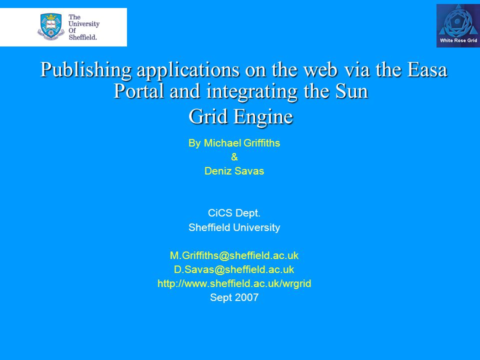 Publishing applications on the web via the Easa Portal and integrating the Sun Grid Engine Publishing applications on the web via the Easa Portal and integrating the Sun Grid Engine By Michael Griffiths & Deniz Savas CiCS Dept.