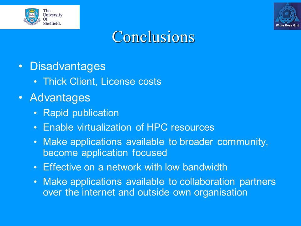Conclusions Disadvantages Thick Client, License costs Advantages Rapid publication Enable virtualization of HPC resources Make applications available to broader community, become application focused Effective on a network with low bandwidth Make applications available to collaboration partners over the internet and outside own organisation