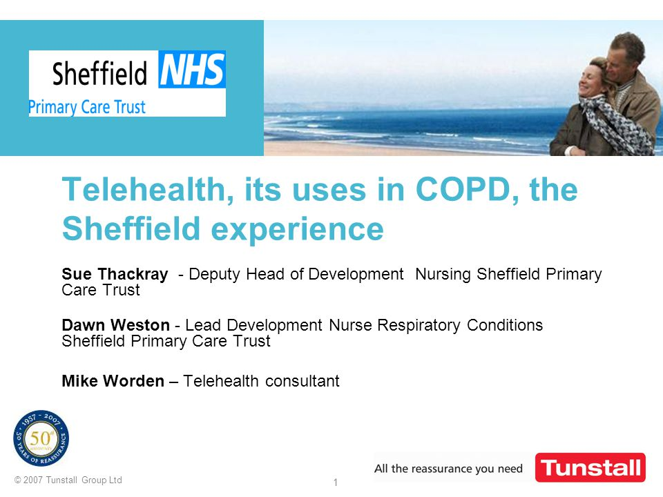 © 2007 Tunstall Group Ltd 1 Telehealth, its uses in COPD, the Sheffield experience Sue Thackray - Deputy Head of Development Nursing Sheffield Primary