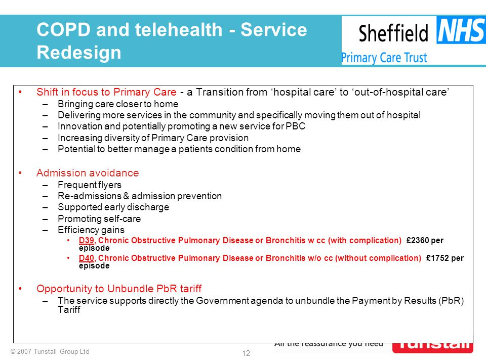 © 2007 Tunstall Group Ltd 12 COPD and telehealth - Service Redesign Shift in focus to Primary Care - a Transition from 'hospital care' to 'out-of-hosp