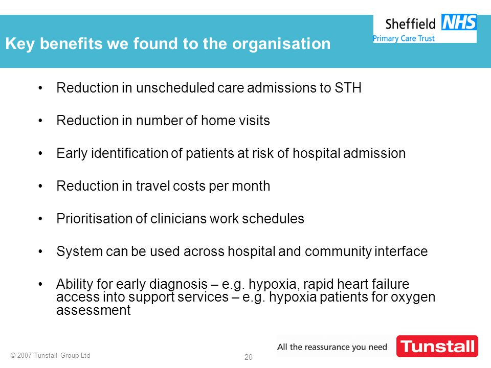 © 2007 Tunstall Group Ltd 20 Key benefits we found to the organisation Reduction in unscheduled care admissions to STH Reduction in number of home vis