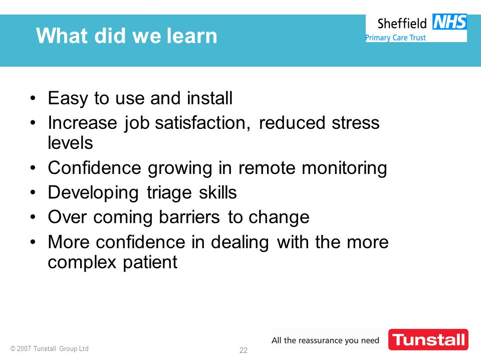 © 2007 Tunstall Group Ltd 22 What did we learn Easy to use and install Increase job satisfaction, reduced stress levels Confidence growing in remote m