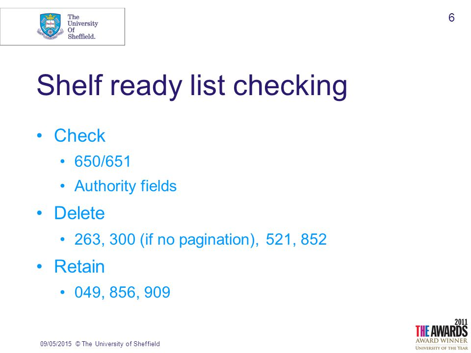 09/05/2015© The University of Sheffield 6 Shelf ready list checking Check 650/651 Authority fields Delete 263, 300 (if no pagination), 521, 852 Retain 049, 856, 909