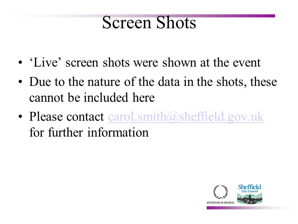 Screen Shots 'Live' screen shots were shown at the event Due to the nature of the data in the shots, these cannot be included here Please contact carol.smith@sheffield.gov.uk for further informationcarol.smith@sheffield.gov.uk