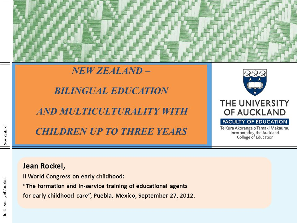 The University of Auckland New Zealand NEW ZEALAND – BILINGUAL EDUCATION AND MULTICULTURALITY WITH CHILDREN UP TO THREE YEARS Jean Rockel, II World Co