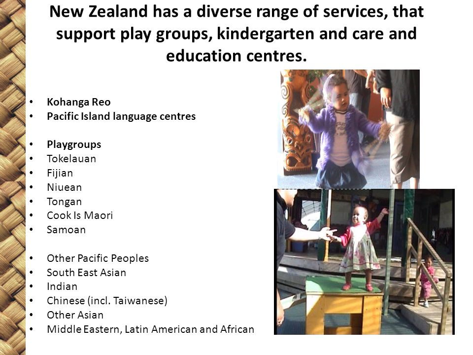 New Zealand has a diverse range of services, that support play groups, kindergarten and care and education centres. Kohanga Reo Pacific Island languag