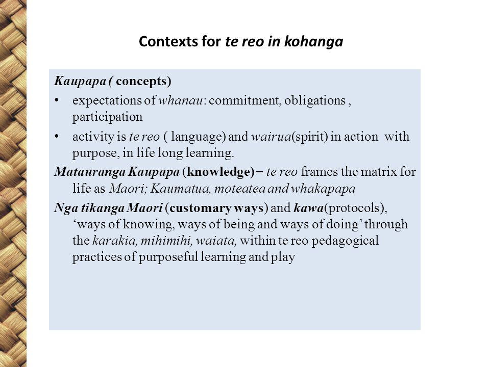 Contexts for te reo in kohanga Kaupapa ( concepts) expectations of whanau: commitment, obligations, participation activity is te reo ( language) and wairua(spirit) in action with purpose, in life long learning.