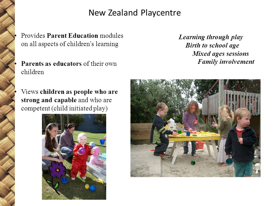 New Zealand Playcentre Provides Parent Education modules on all aspects of children's learning Parents as educators of their own children Views children as people who are strong and capable and who are competent (child initiated play) Learning through play Birth to school age Mixed ages sessions Family involvement