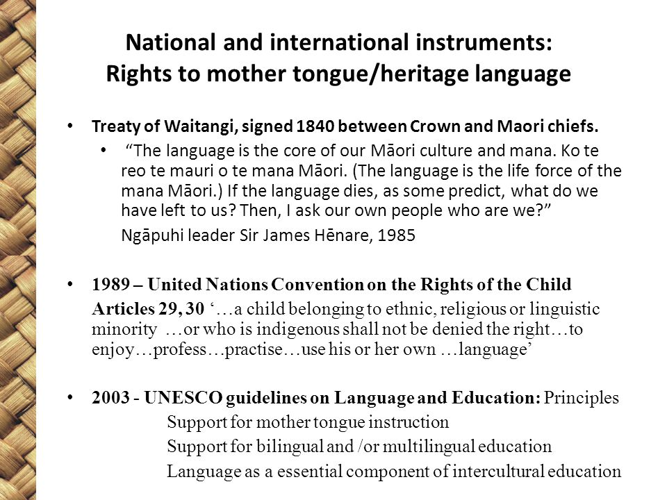 "National and international instruments: Rights to mother tongue/heritage language Treaty of Waitangi, signed 1840 between Crown and Maori chiefs. ""The"