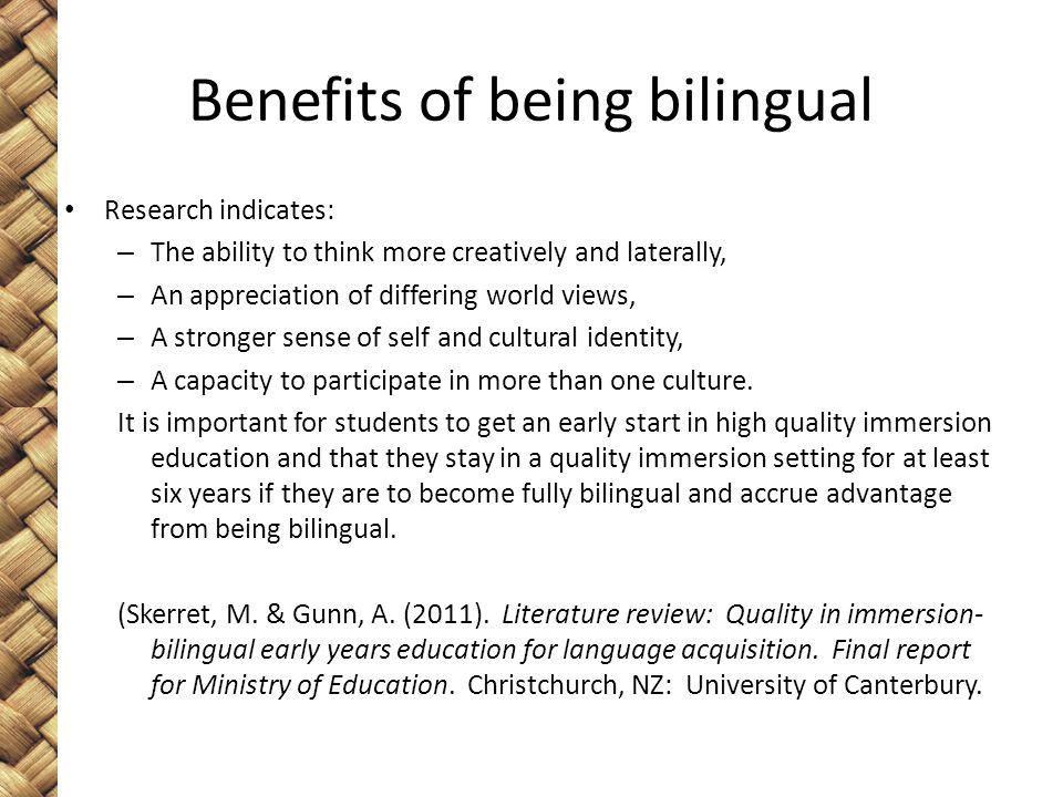 Benefits of being bilingual Research indicates: – The ability to think more creatively and laterally, – An appreciation of differing world views, – A