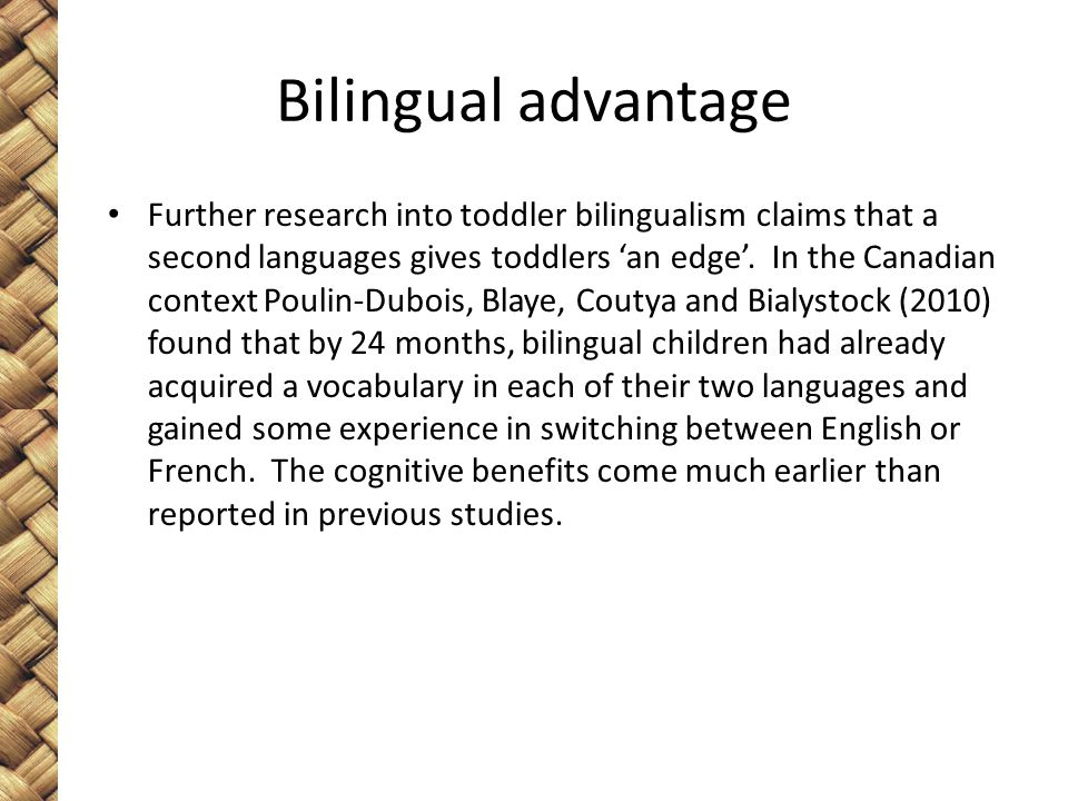 Bilingual advantage Further research into toddler bilingualism claims that a second languages gives toddlers 'an edge'.