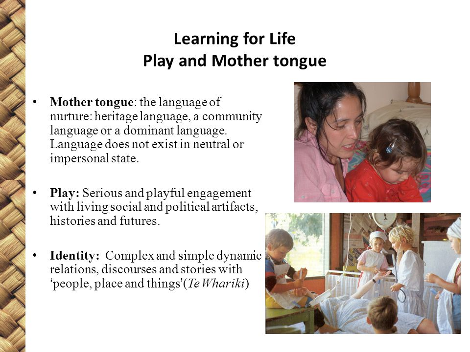 Learning for Life Play and Mother tongue Mother tongue: the language of nurture: heritage language, a community language or a dominant language.