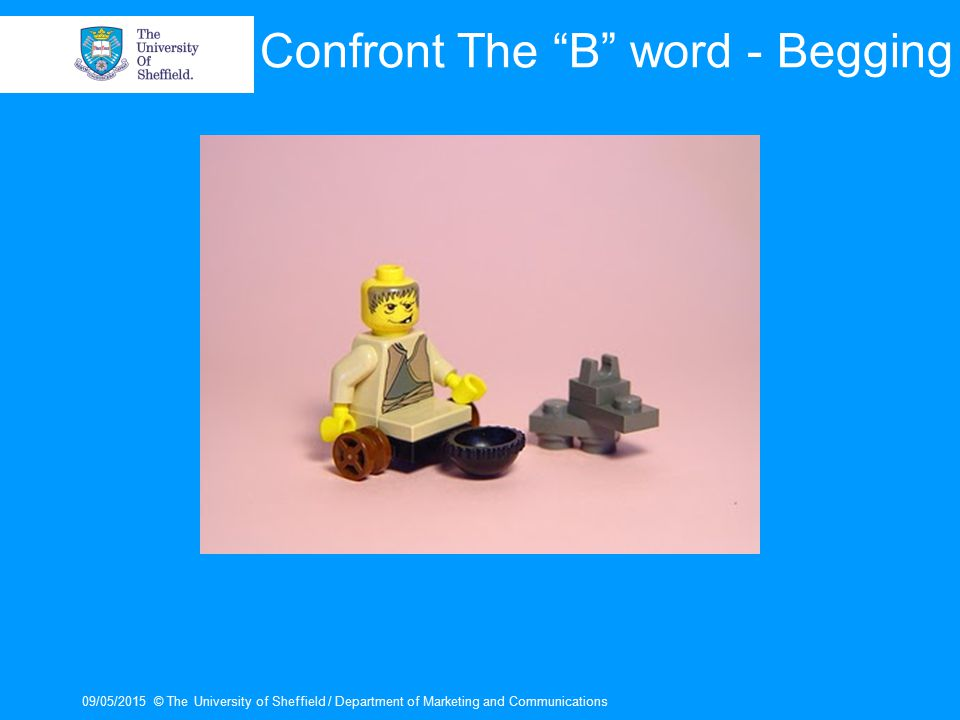 "09/05/2015© The University of Sheffield / Department of Marketing and Communications Confront The ""B"" word - Begging"