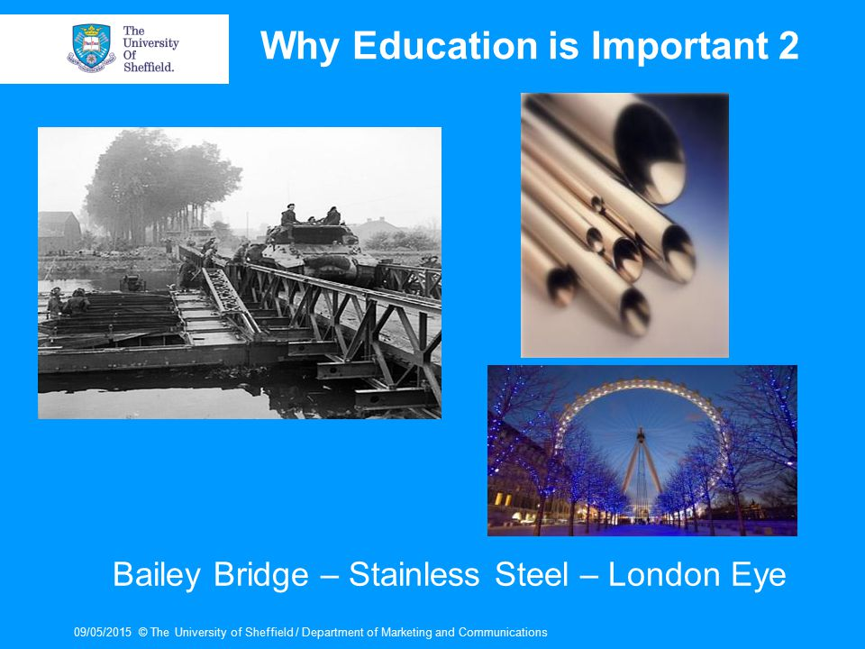 09/05/2015© The University of Sheffield / Department of Marketing and Communications Why Education is Important 2 Bailey Bridge – Stainless Steel – Lo