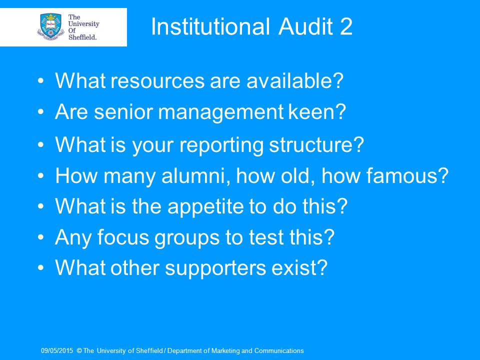 09/05/2015© The University of Sheffield / Department of Marketing and Communications Institutional Audit 2 What resources are available? Are senior ma