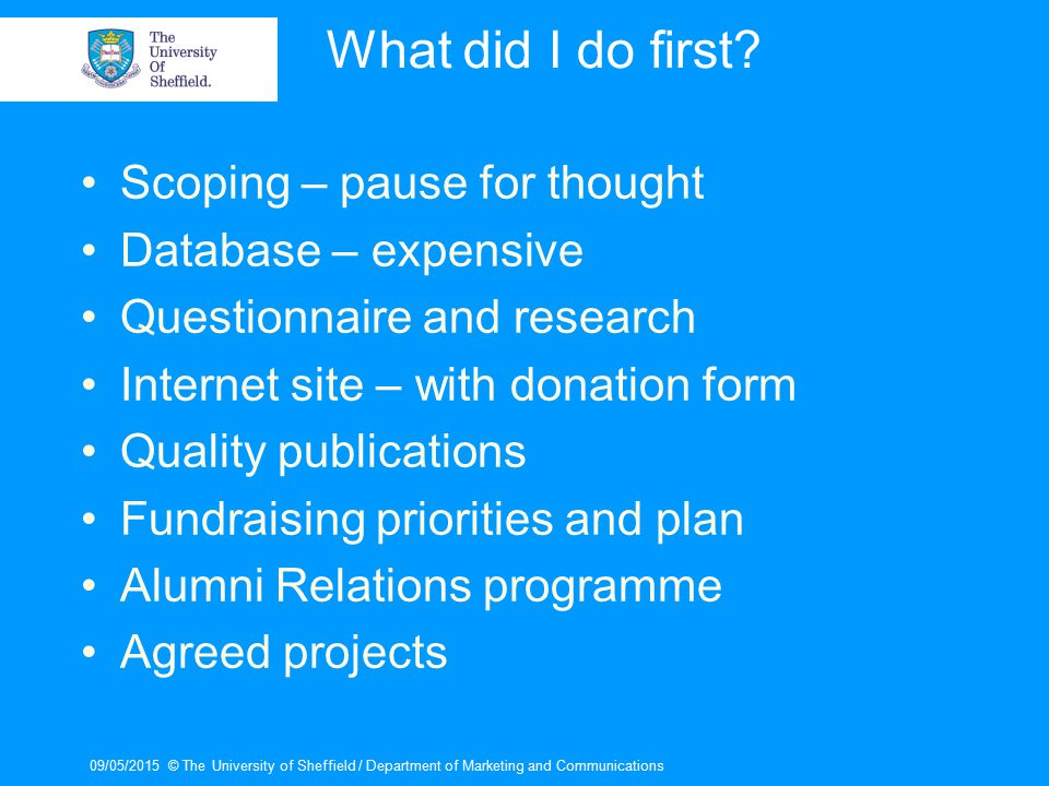 09/05/2015© The University of Sheffield / Department of Marketing and Communications What did I do first? Scoping – pause for thought Database – expen