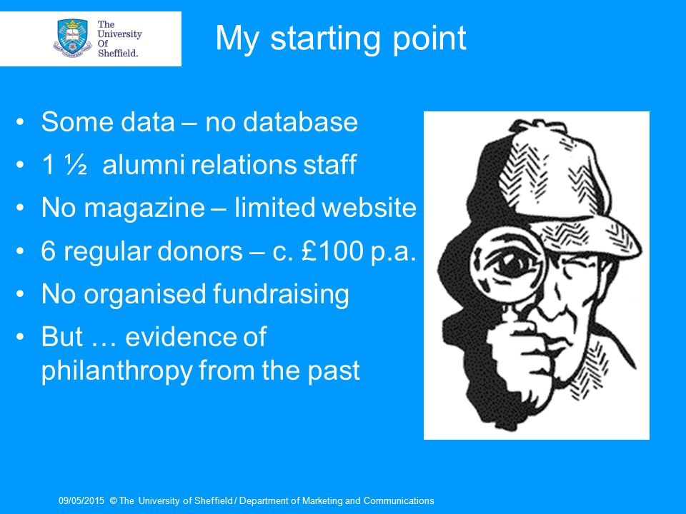 09/05/2015© The University of Sheffield / Department of Marketing and Communications My starting point Some data – no database 1 ½ alumni relations st
