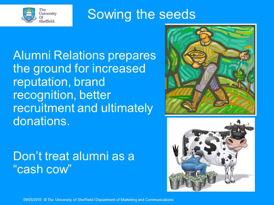 09/05/2015© The University of Sheffield / Department of Marketing and Communications Sowing the seeds Alumni Relations prepares the ground for increas