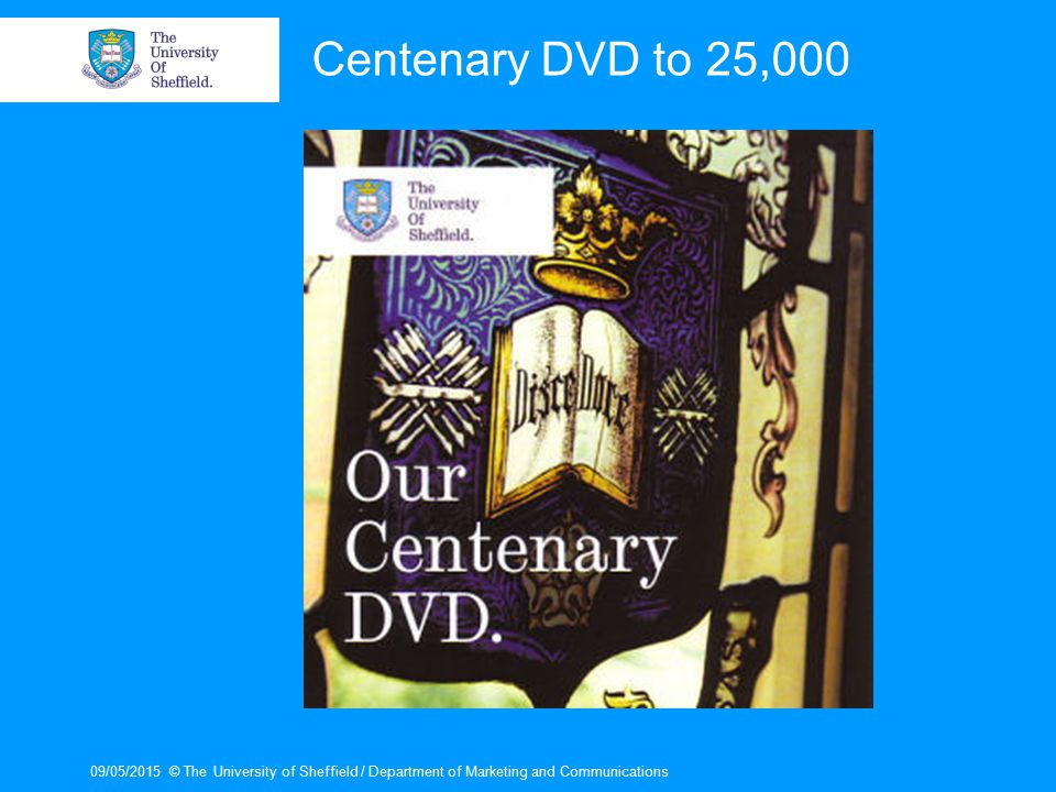 09/05/2015© The University of Sheffield / Department of Marketing and Communications Centenary DVD to 25,000