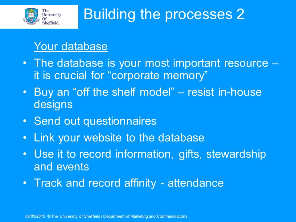 09/05/2015© The University of Sheffield / Department of Marketing and Communications Building the processes 2 Your database The database is your most