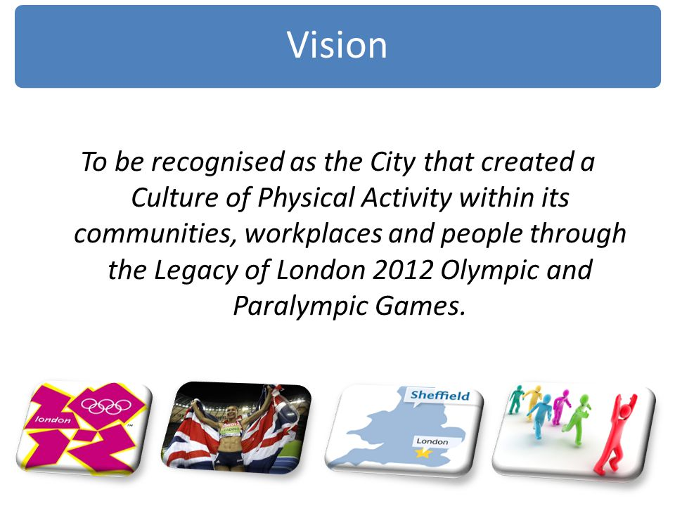 To be recognised as the City that created a Culture of Physical Activity within its communities, workplaces and people through the Legacy of London 20
