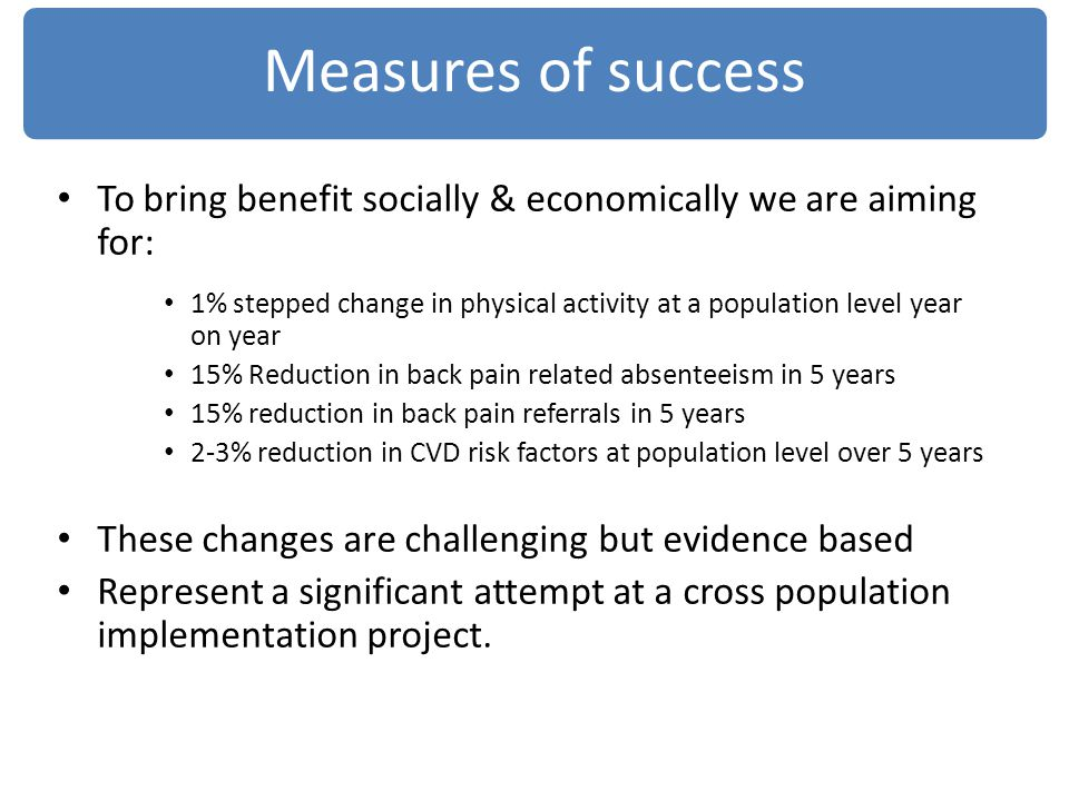 To bring benefit socially & economically we are aiming for: 1% stepped change in physical activity at a population level year on year 15% Reduction in