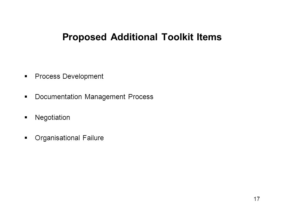 Proposed Additional Toolkit Items  Process Development  Documentation Management Process  Negotiation  Organisational Failure 17
