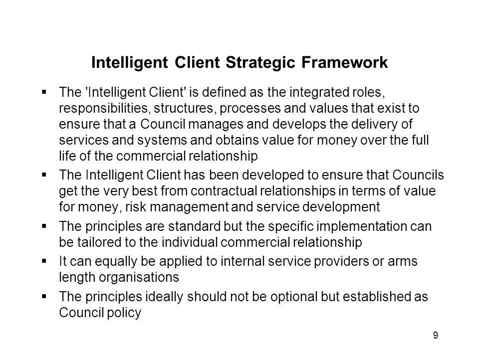 9 Intelligent Client Strategic Framework  The 'Intelligent Client' is defined as the integrated roles, responsibilities, structures, processes and va