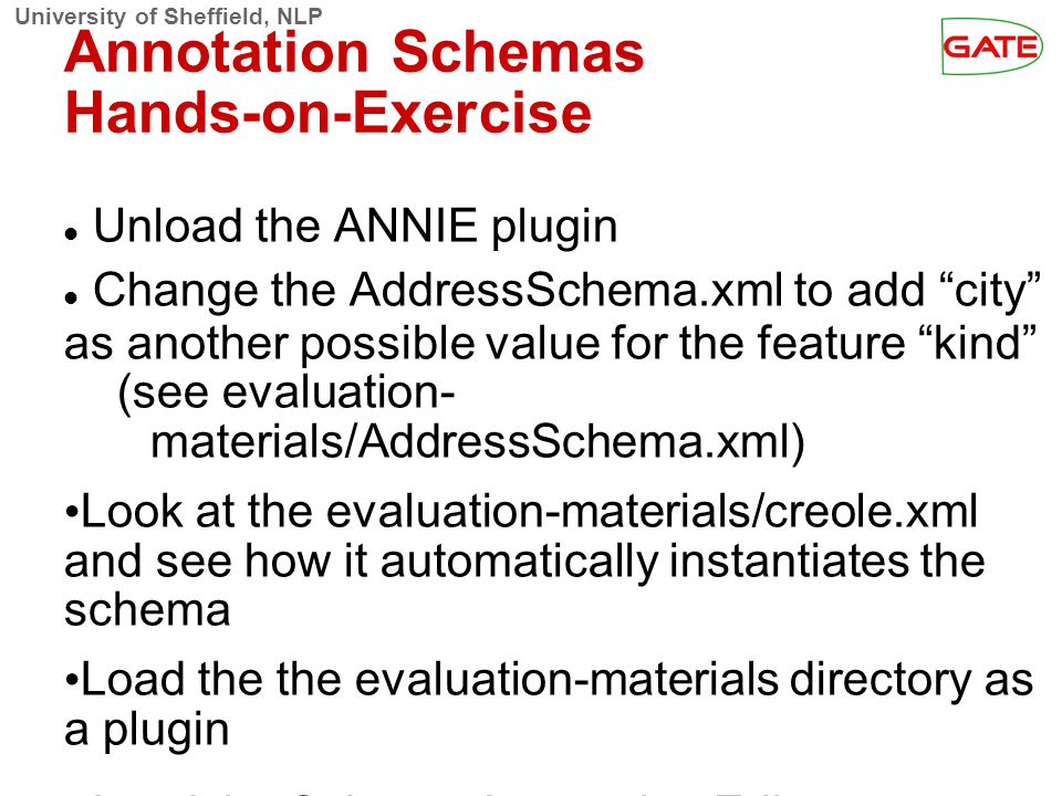 "University of Sheffield, NLP Annotation Schemas Hands-on-Exercise Unload the ANNIE plugin Change the AddressSchema.xml to add ""city"" as another possib"