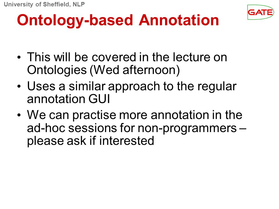 University of Sheffield, NLP Ontology-based Annotation This will be covered in the lecture on Ontologies (Wed afternoon)‏ Uses a similar approach to t