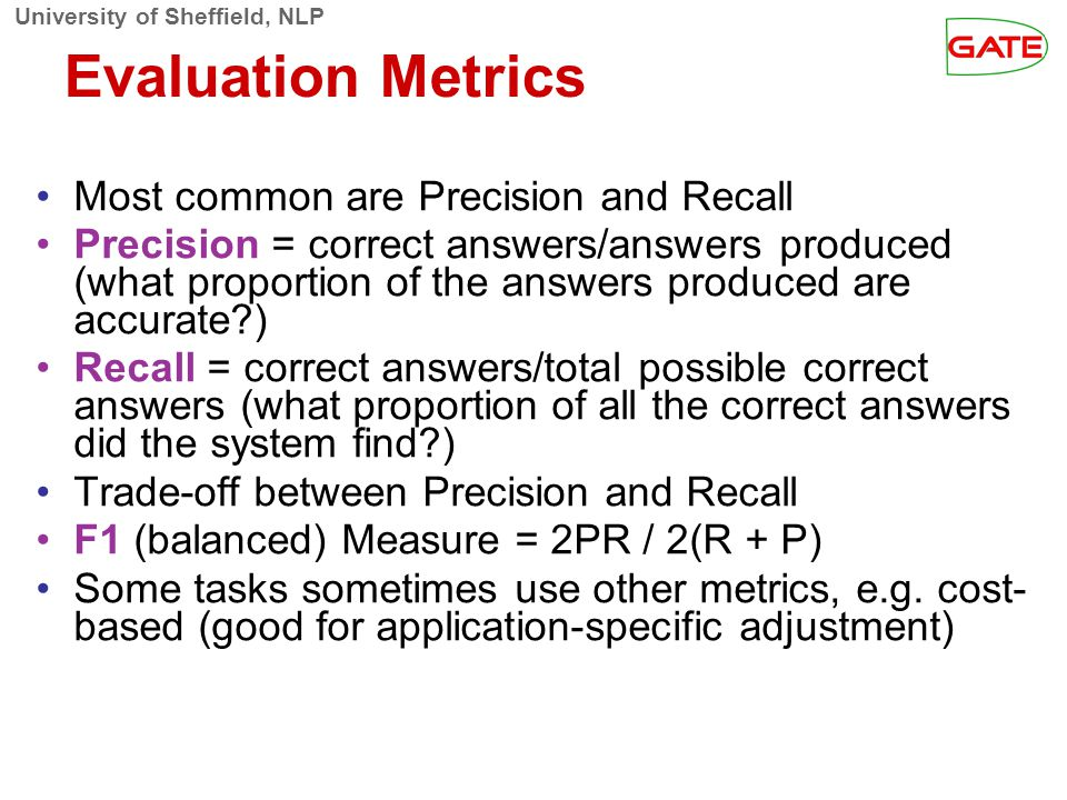 University of Sheffield, NLP Evaluation Metrics Most common are Precision and Recall Precision = correct answers/answers produced (what proportion of