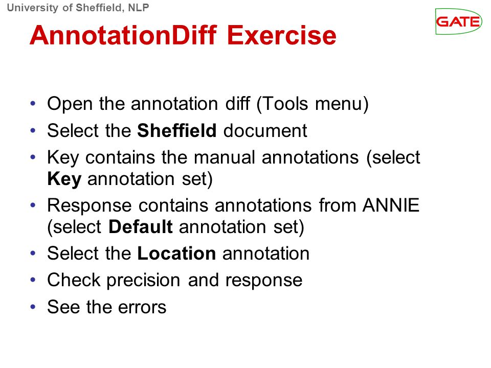 University of Sheffield, NLP AnnotationDiff Exercise Open the annotation diff (Tools menu)‏ Select the Sheffield document Key contains the manual anno