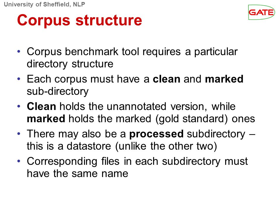 University of Sheffield, NLP Corpus structure Corpus benchmark tool requires a particular directory structure Each corpus must have a clean and marked