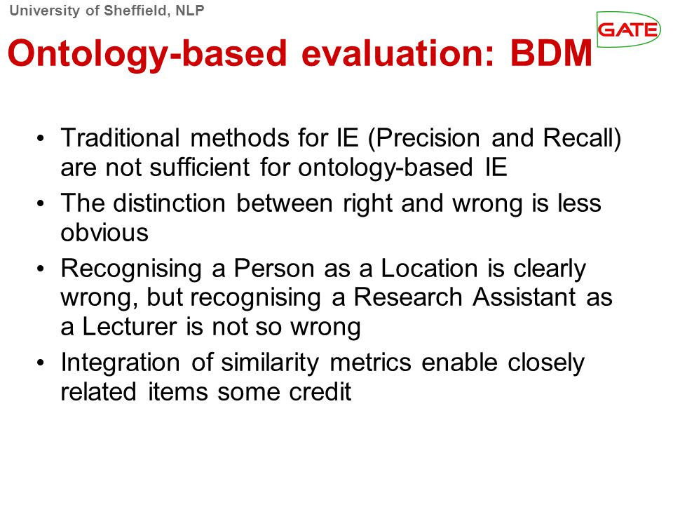 University of Sheffield, NLP Ontology-based evaluation: BDM Traditional methods for IE (Precision and Recall) are not sufficient for ontology-based IE