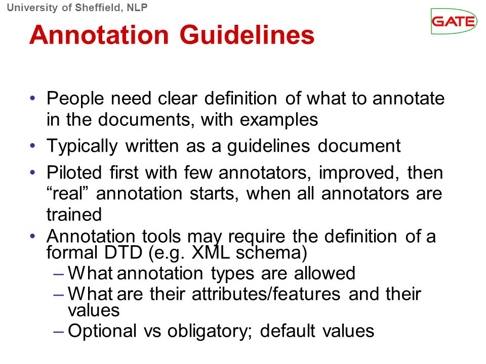University of Sheffield, NLP Annotation Guidelines People need clear definition of what to annotate in the documents, with examples Typically written